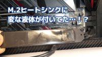 ASRockマザーのM.2ヒートシンク(サーマルパット)に変な液体が付着していた!