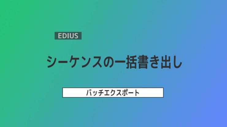 【EDIUS】シーケンスの一括書き出し