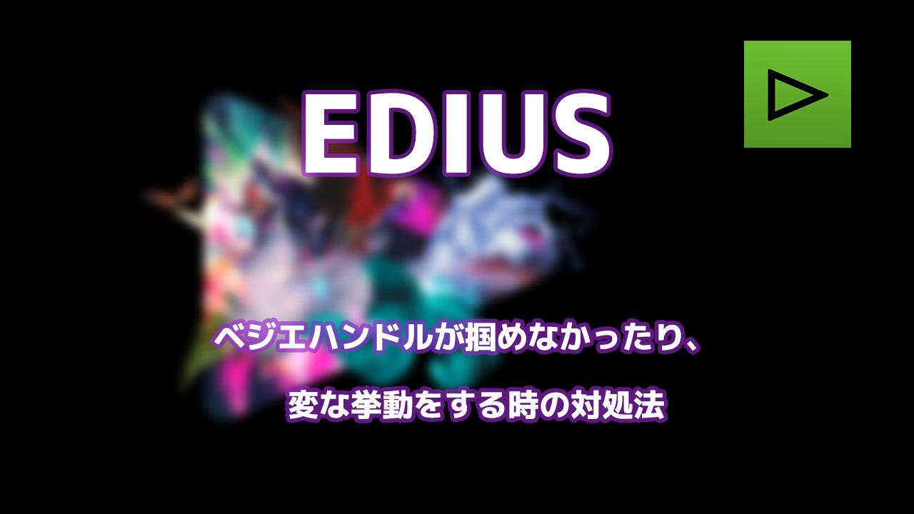 EDIUS ベジエハンドルが掴めなかったり、変な挙動をする時の対処法