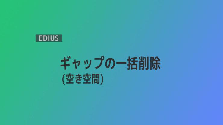 【EDIUS】ギャップ(空き空間)の一括削除