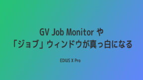【EDIUS】GV Job Monitor や「ジョブ」パレットが真っ白になる!