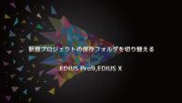EDIUS 新規プロジェクトの保存フォルダの切替と編集方法
