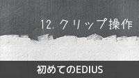 初めてのEDIUS 12.クリップ操作