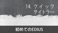 初めてのEDIUS 14.クイックタイトラー