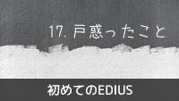初めてのEDIUS 17.EDIUSで戸惑ったこと