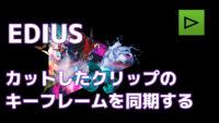 【動画】EDIUS カットしたクリップでキーフレームを同期させる方法