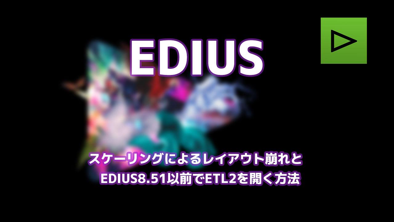 スケーリングによるレイアウト崩れとEDIUS8.51以前のバージョンでETL2を開く方法