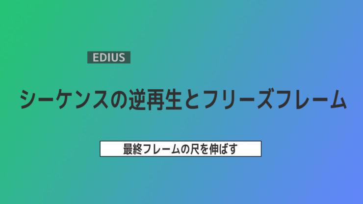 【EDIUS】シーケンスの逆再生や動きを止める方法 ~フリーズフレーム
