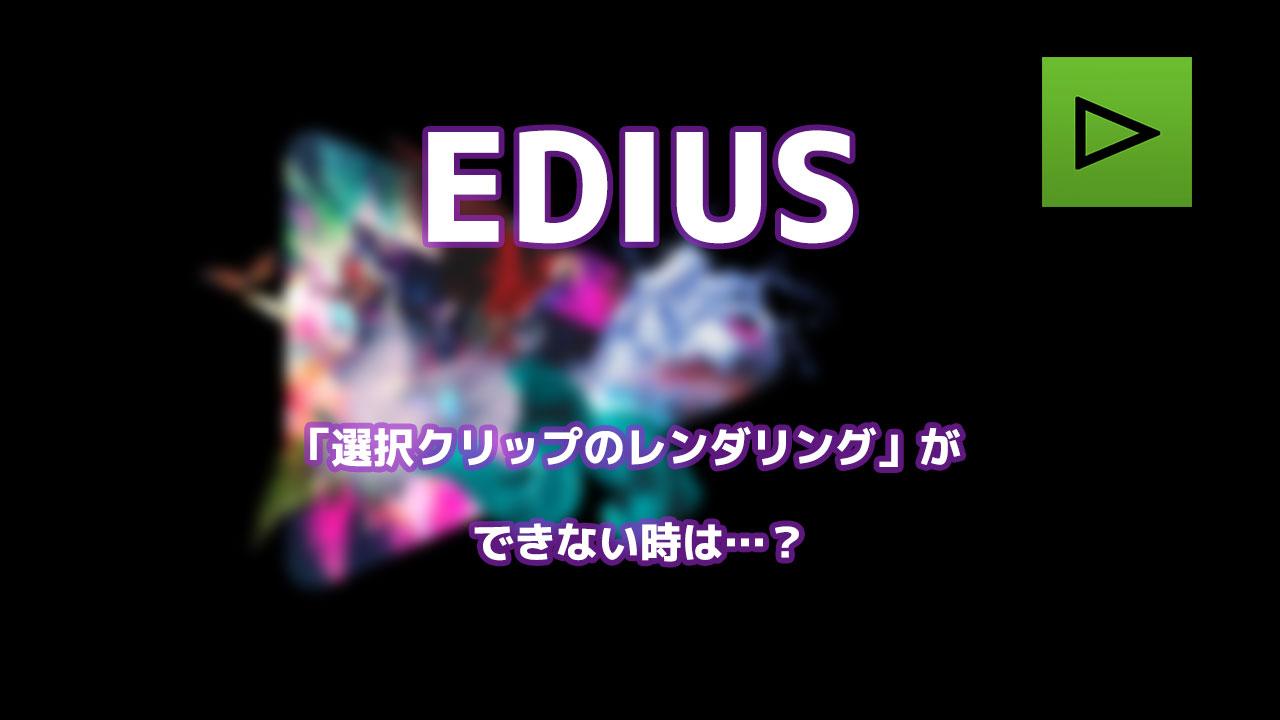 EDIUS「選択クリップのレンダリング」ができなくなったので原因を調査!